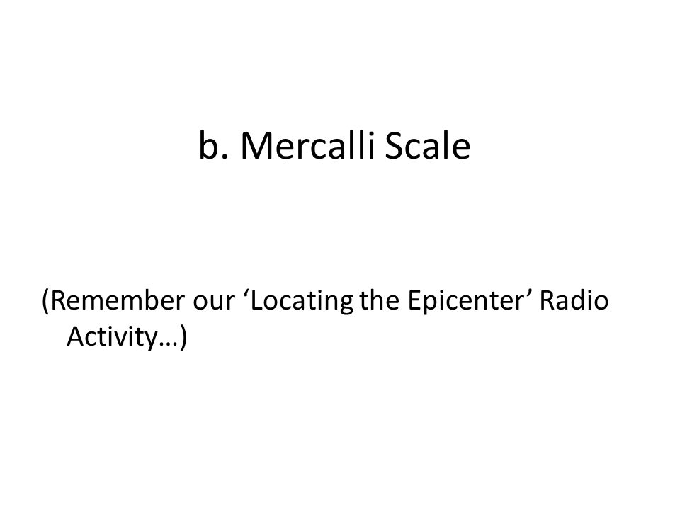 b. Mercalli Scale (Remember our 'Locating the Epicenter' Radio Activity…)