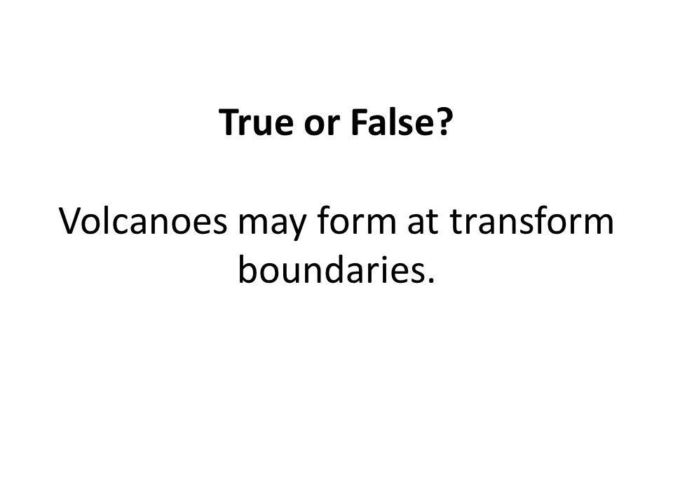 True or False Volcanoes may form at transform boundaries.