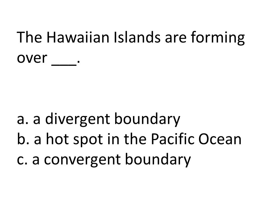 The Hawaiian Islands are forming over ___. a. a divergent boundary b