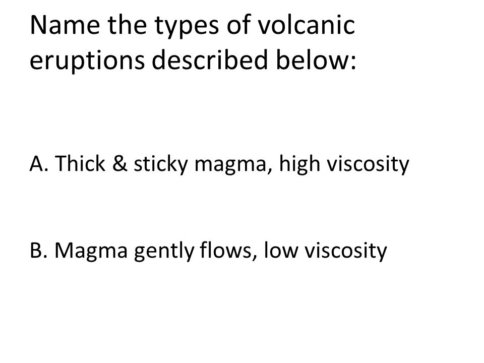 Name the types of volcanic eruptions described below: A