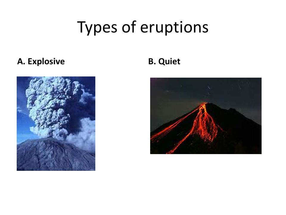 Types of eruptions A. Explosive B. Quiet