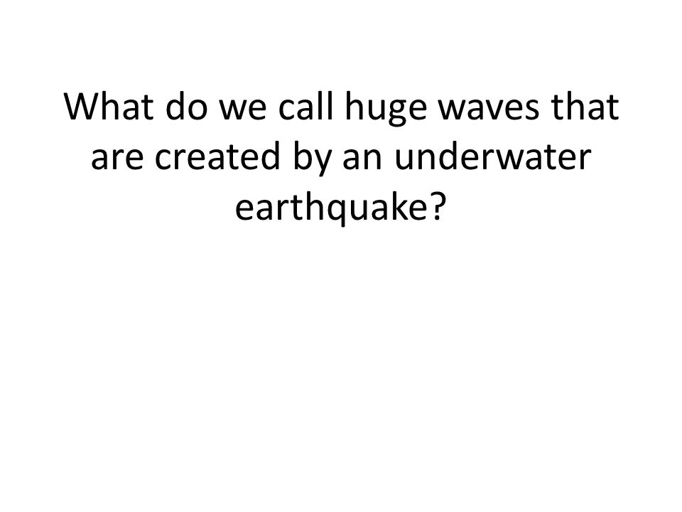 What do we call huge waves that are created by an underwater earthquake