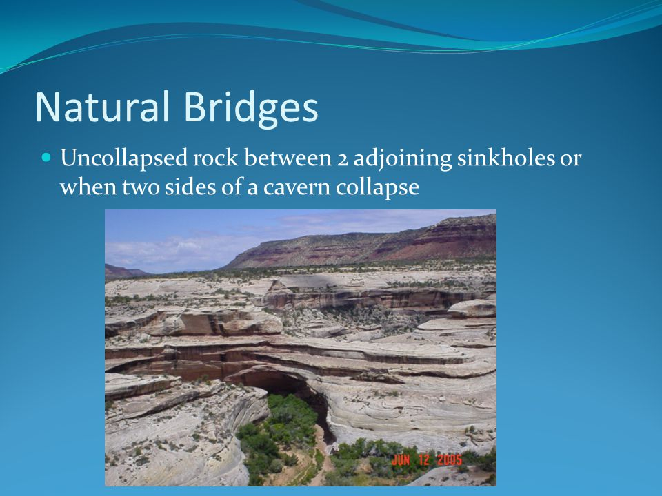 Natural Bridges Uncollapsed rock between 2 adjoining sinkholes or when two sides of a cavern collapse.