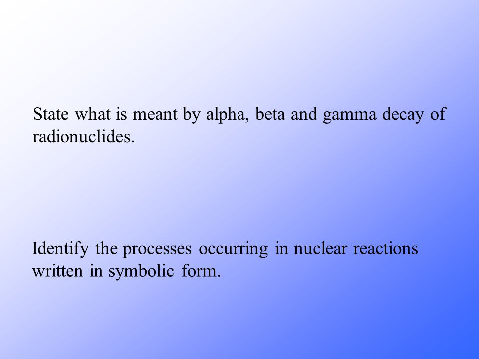 State what is meant by alpha, beta and gamma decay of radionuclides.