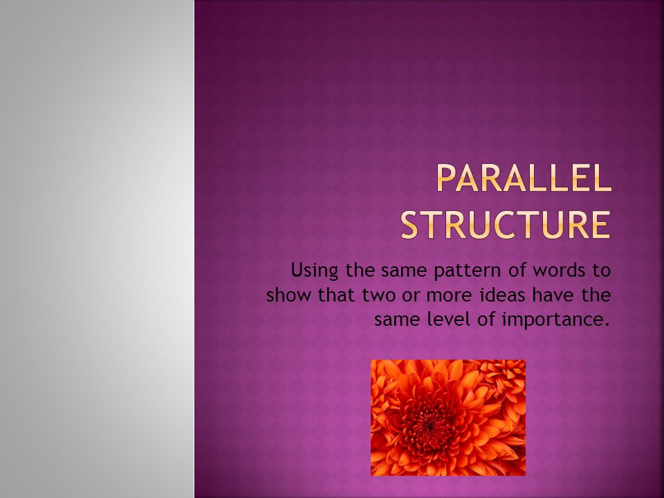 Parallel Structure Using the same pattern of words to show that two or more ideas have the same level of importance.