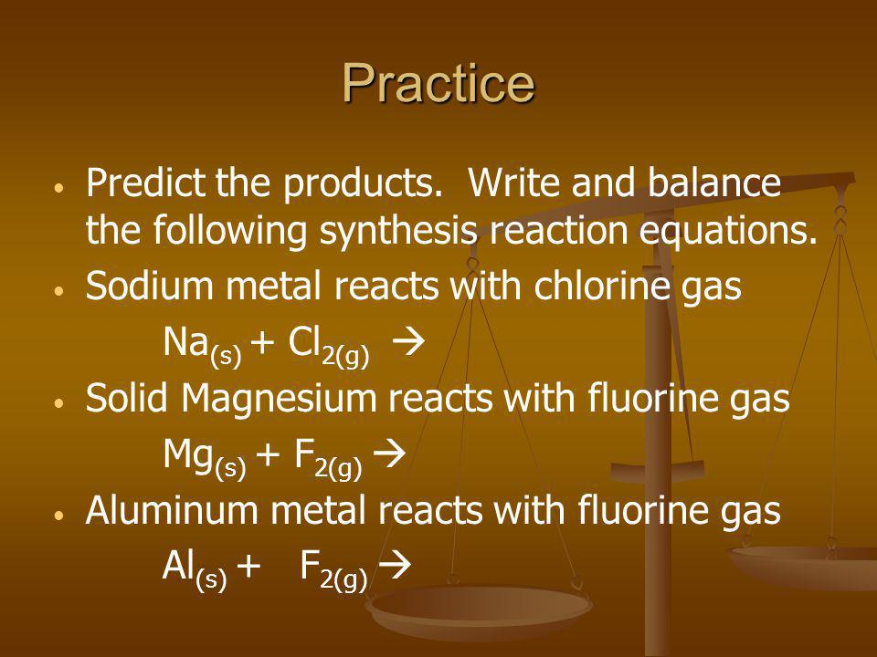 Practice Predict the products. Write and balance the following synthesis reaction equations. Sodium metal reacts with chlorine gas.