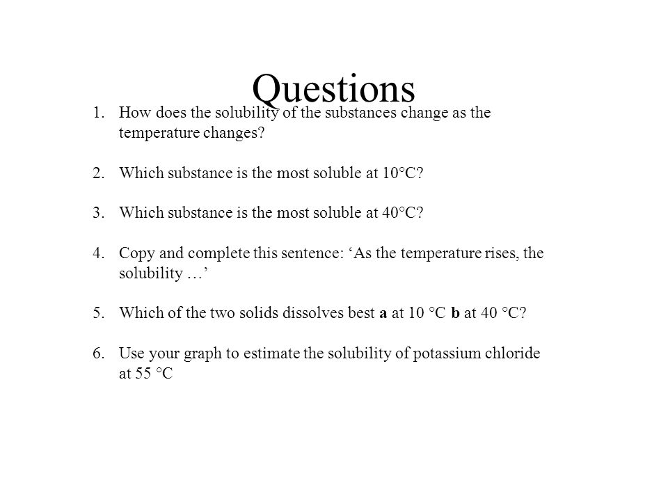 Questions How does the solubility of the substances change as the temperature changes Which substance is the most soluble at 10°C