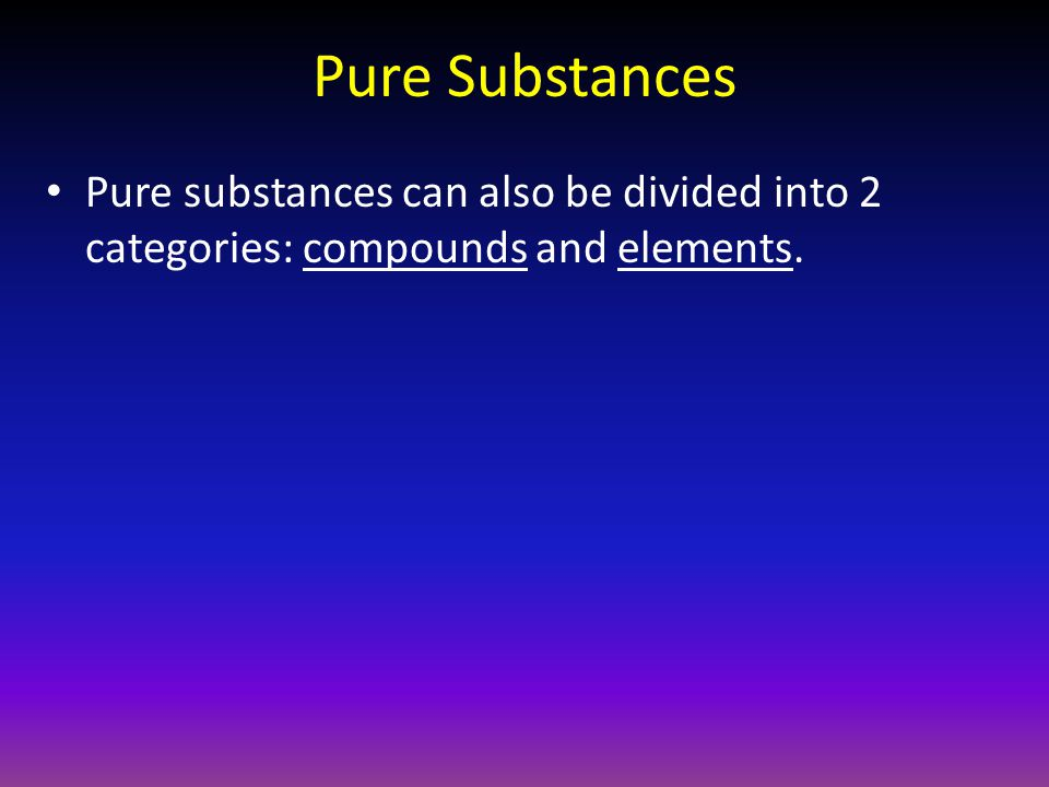 Pure Substances Pure substances can also be divided into 2 categories: compounds and elements.