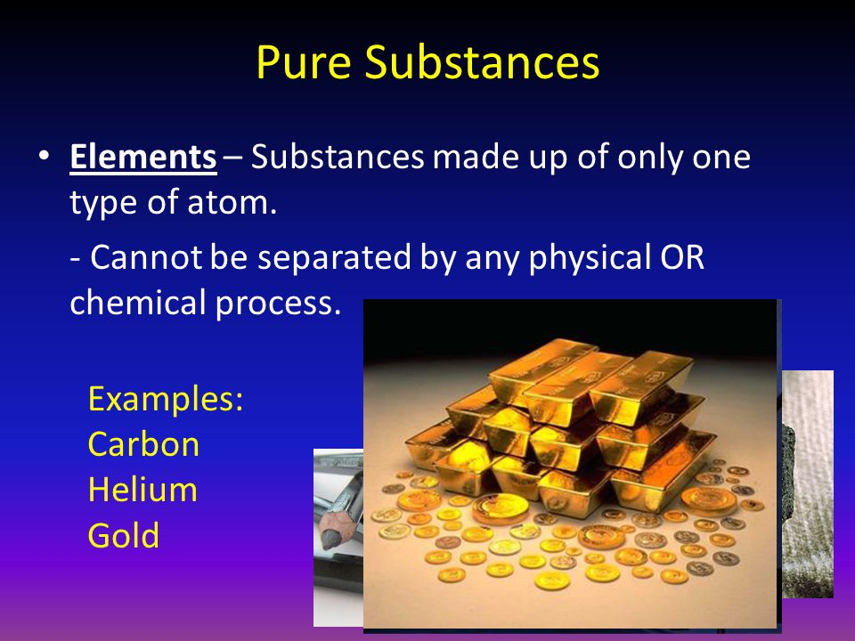 Pure Substances Elements – Substances made up of only one type of atom. - Cannot be separated by any physical OR chemical process.