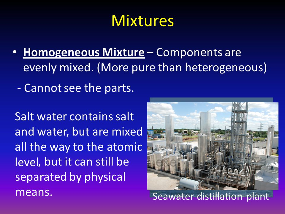 Mixtures Homogeneous Mixture – Components are evenly mixed. (More pure than heterogeneous) - Cannot see the parts.