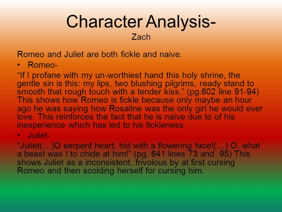 an analysis of the main character in romeo and juliet Romeo sixteen-year-old romeo montague falls in love with juliet capulet at a masquerade, thus igniting their tragic affair romeo is defined by a self-indulgent melancholy at the beginning of the play, but later becomes a much more active and committed character, which is clear when he kills tybalt.