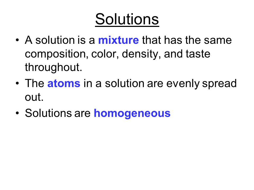 Solutions A solution is a mixture that has the same composition, color, density, and taste throughout.