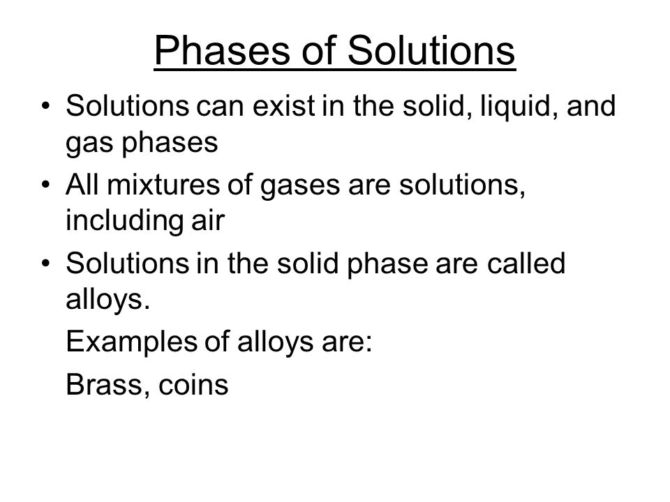 Phases of Solutions Solutions can exist in the solid, liquid, and gas phases. All mixtures of gases are solutions, including air.