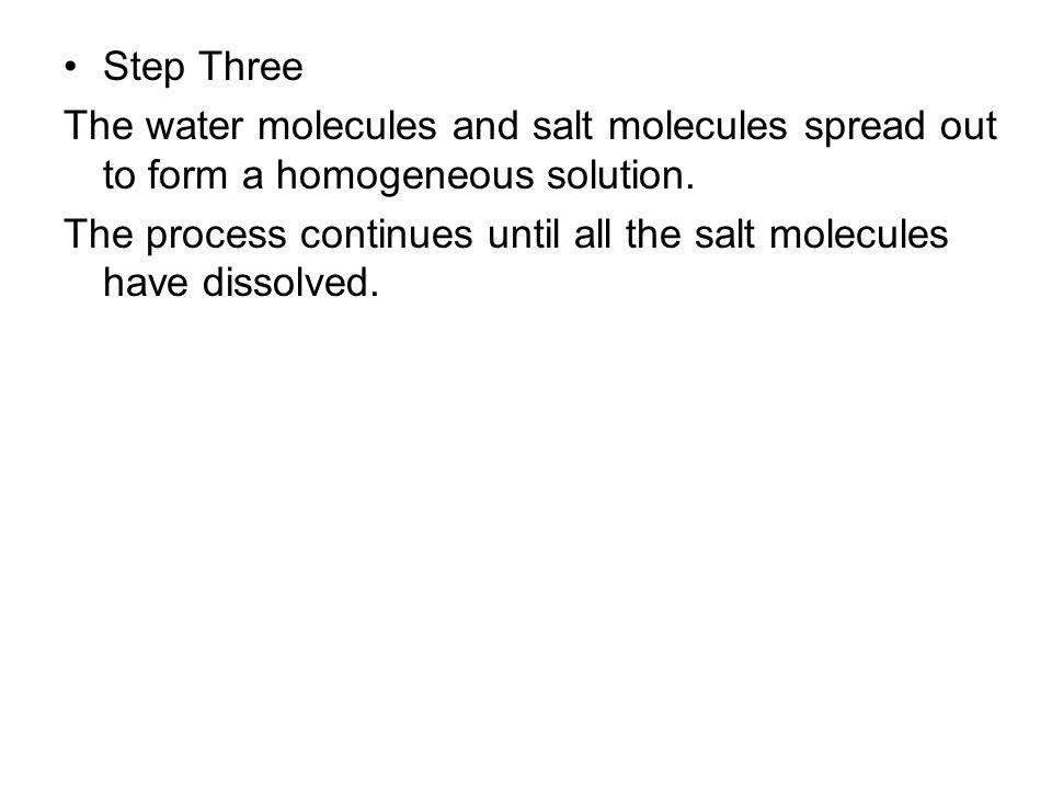 Step Three The water molecules and salt molecules spread out to form a homogeneous solution.