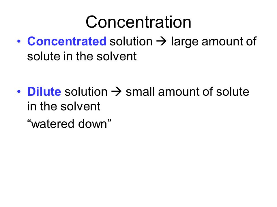 Concentration Concentrated solution  large amount of solute in the solvent. Dilute solution  small amount of solute in the solvent.