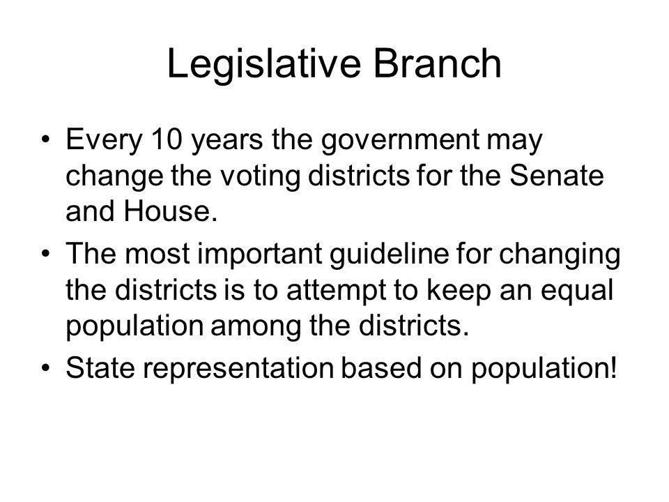 Legislative Branch Every 10 years the government may change the voting districts for the Senate and House.