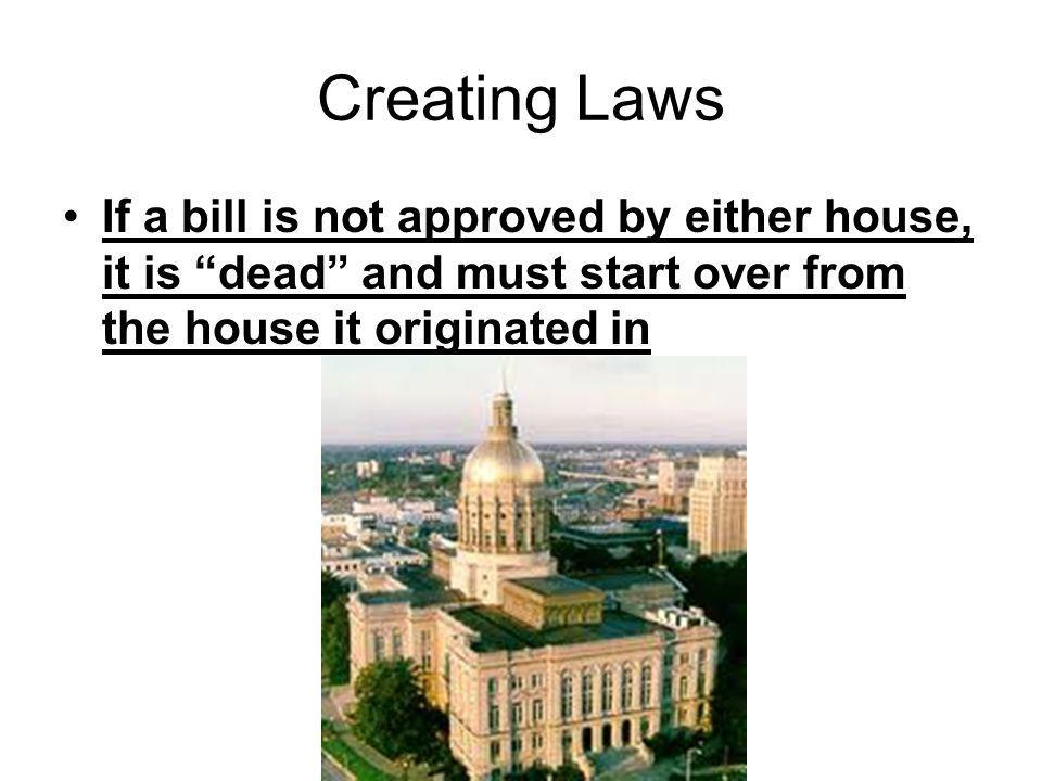 Creating Laws If a bill is not approved by either house, it is dead and must start over from the house it originated in.
