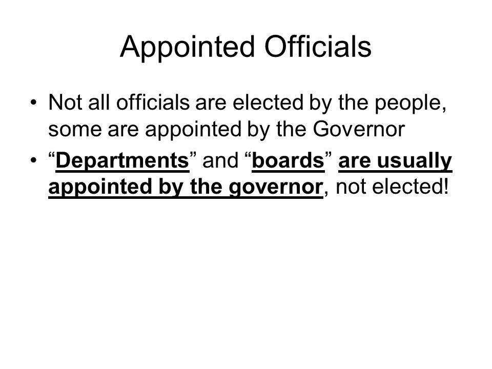 Appointed Officials Not all officials are elected by the people, some are appointed by the Governor.
