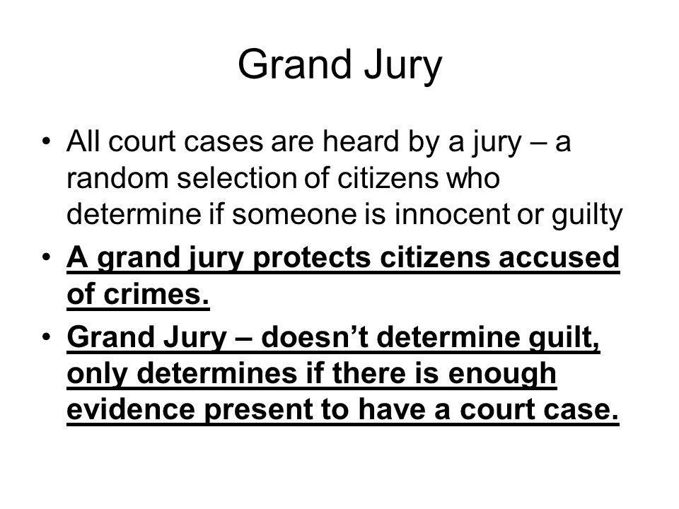 Grand Jury All court cases are heard by a jury – a random selection of citizens who determine if someone is innocent or guilty.