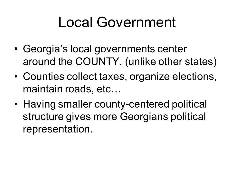 Local Government Georgia's local governments center around the COUNTY. (unlike other states)