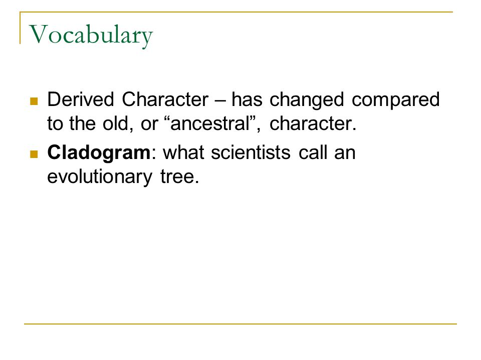 Vocabulary Derived Character – has changed compared to the old, or ancestral , character.