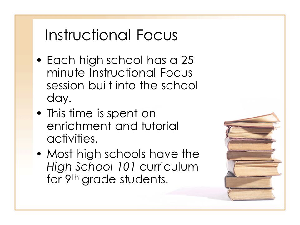 Instructional Focus Each high school has a 25 minute Instructional Focus session built into the school day.