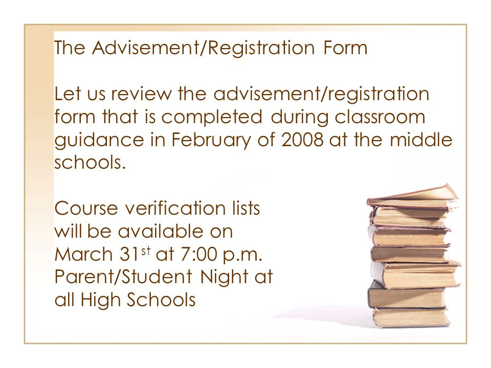 The Advisement/Registration Form Let us review the advisement/registration form that is completed during classroom guidance in February of 2008 at the middle schools.