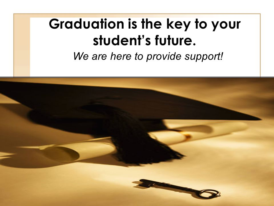 Graduation is the key to your student's future.