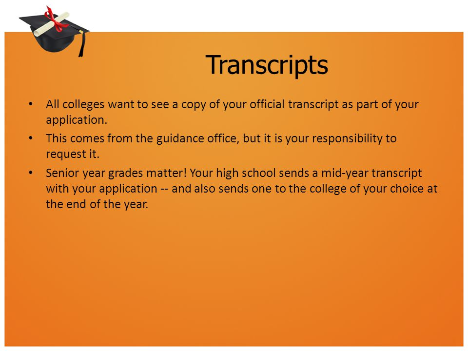 Transcripts All colleges want to see a copy of your official transcript as part of your application.