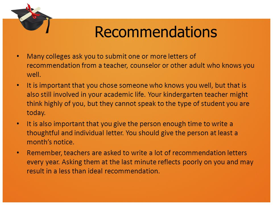 Recommendations Many colleges ask you to submit one or more letters of recommendation from a teacher, counselor or other adult who knows you well.