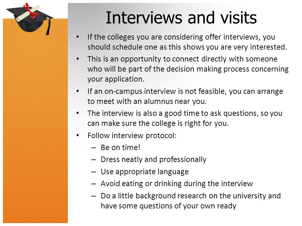 Interviews and visits If the colleges you are considering offer interviews, you should schedule one as this shows you are very interested.