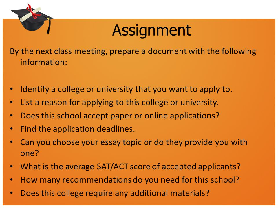 Assignment By the next class meeting, prepare a document with the following information: Identify a college or university that you want to apply to.
