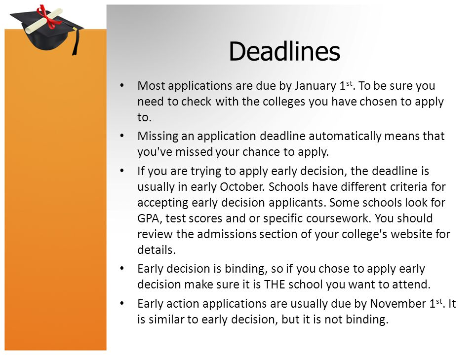Deadlines Most applications are due by January 1st. To be sure you need to check with the colleges you have chosen to apply to.