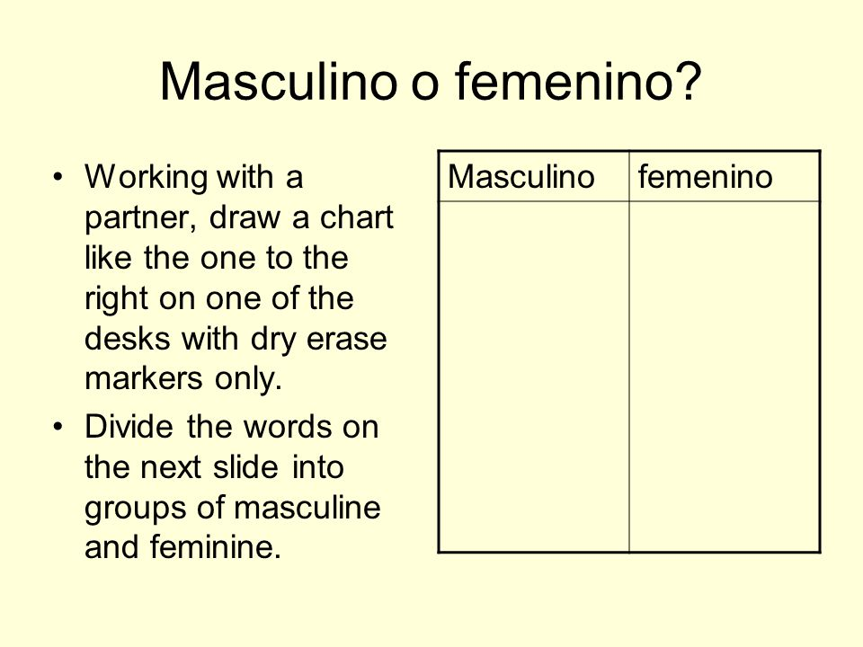 Masculino o femenino Working with a partner, draw a chart like the one to the right on one of the desks with dry erase markers only.
