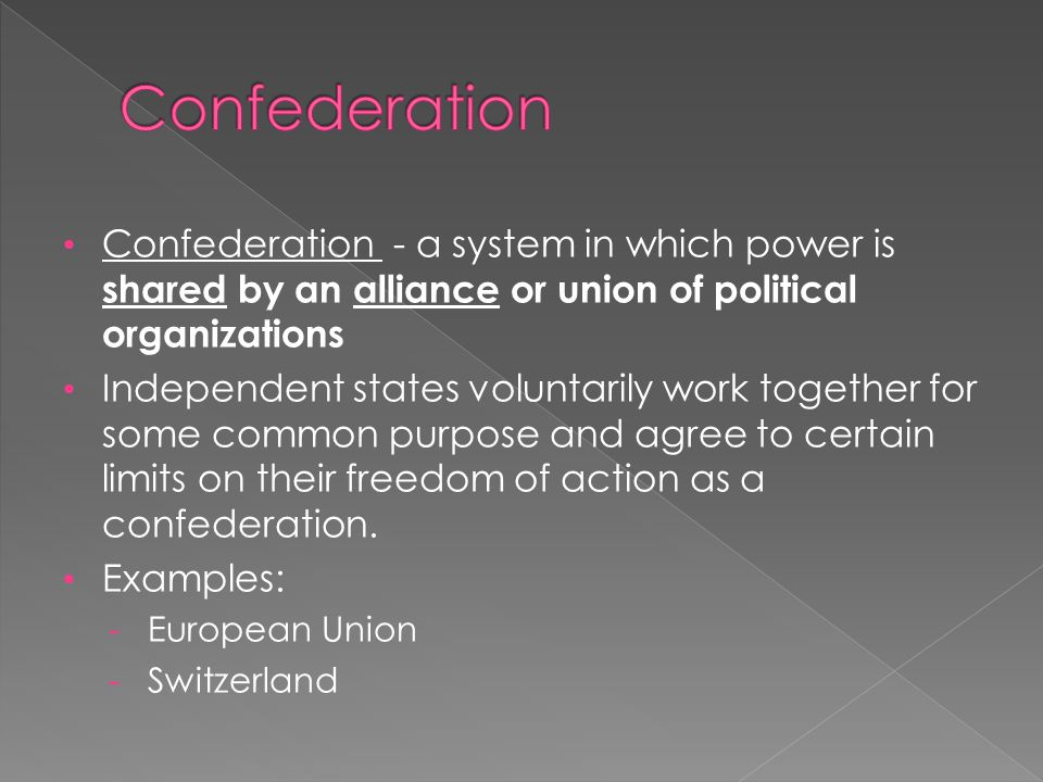 Confederation Confederation - a system in which power is shared by an alliance or union of political organizations.