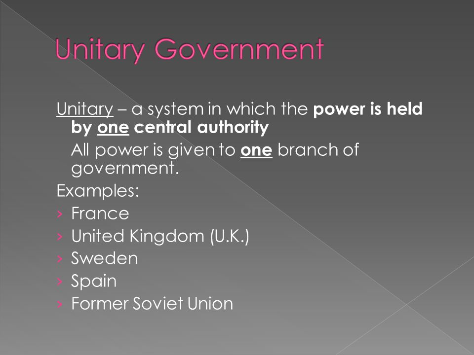 Unitary Government Unitary – a system in which the power is held by one central authority. All power is given to one branch of government.