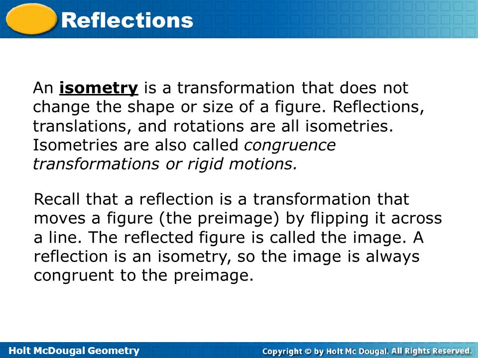An isometry is a transformation that does not change the shape or size of a figure. Reflections, translations, and rotations are all isometries. Isometries are also called congruence transformations or rigid motions.
