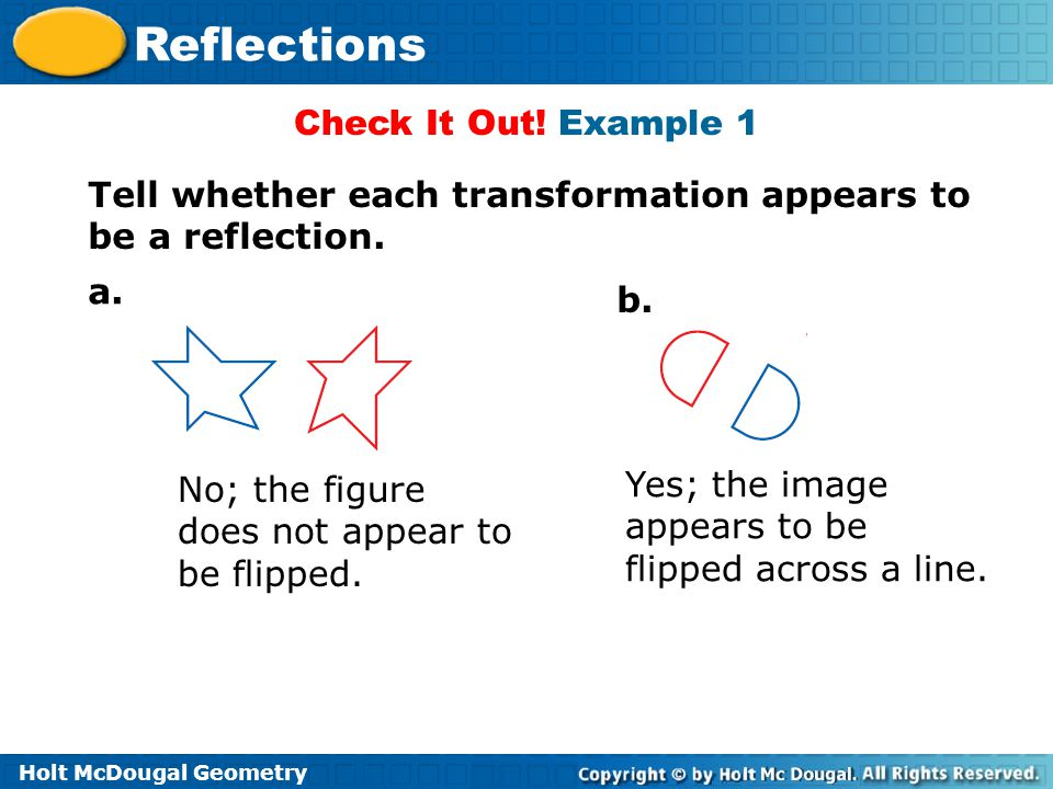 Check It Out! Example 1 Tell whether each transformation appears to be a reflection. a. b. No; the figure does not appear to be flipped.