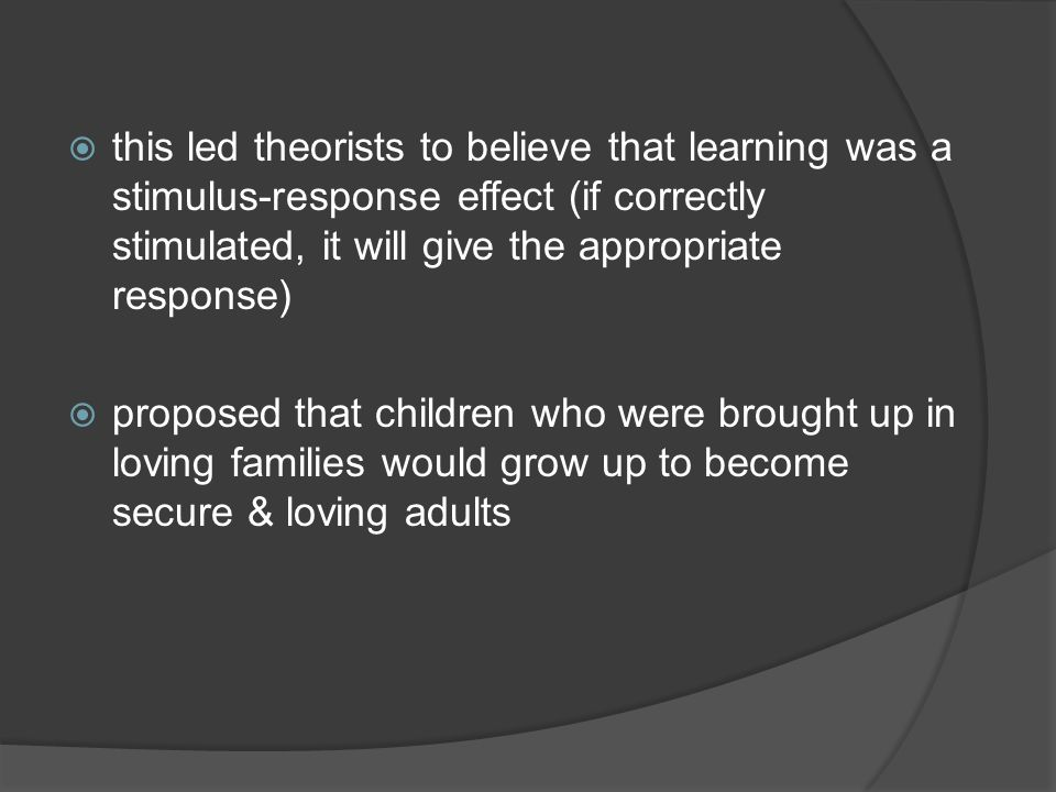 this led theorists to believe that learning was a stimulus-response effect (if correctly stimulated, it will give the appropriate response)