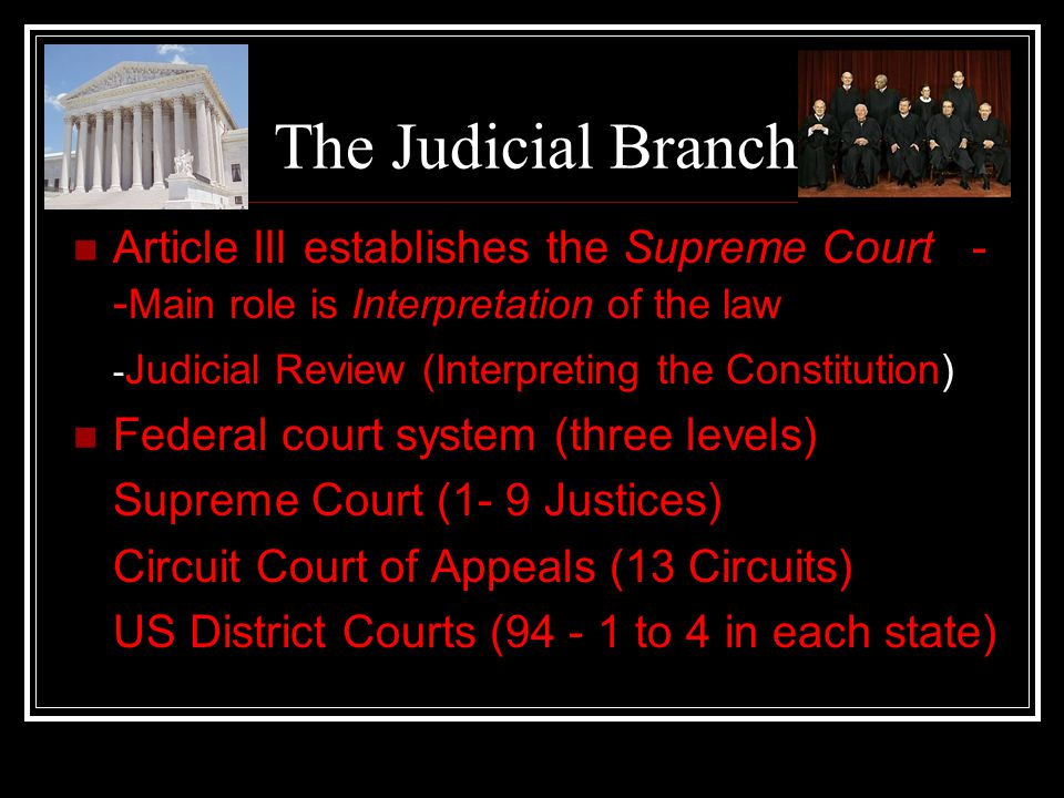 The Judicial Branch Article III establishes the Supreme Court --Main role is Interpretation of the law.