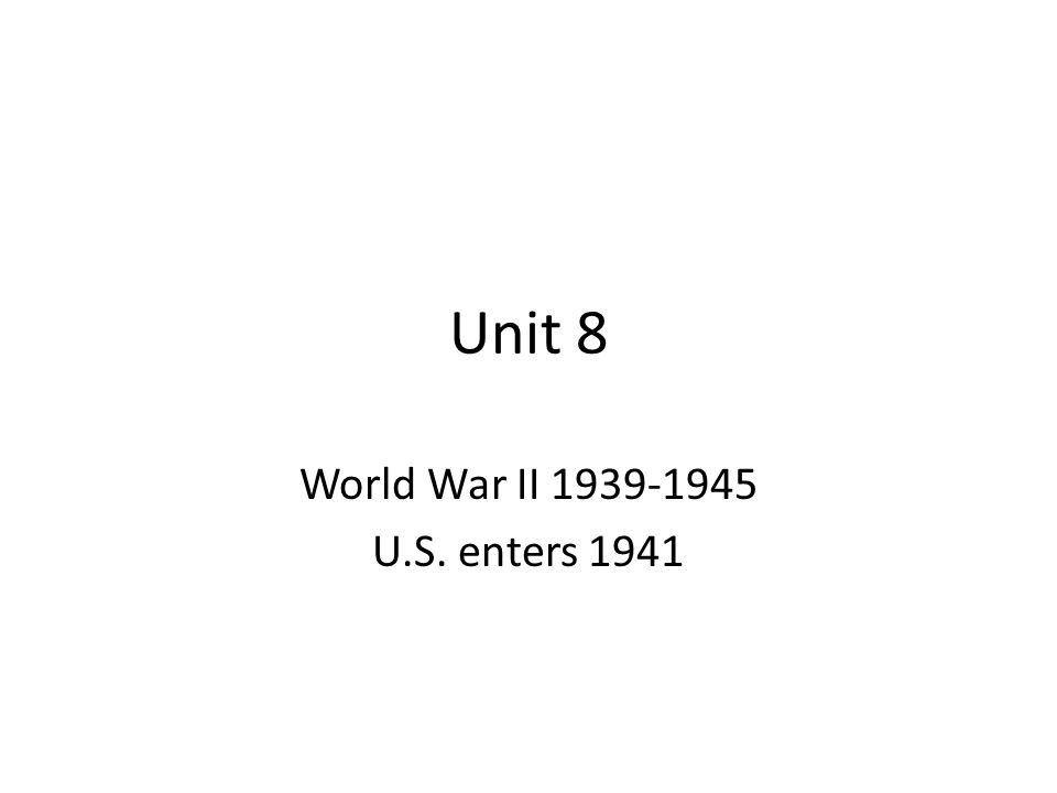 Unit 8 World War II 1939-1945 U.S. enters 1941