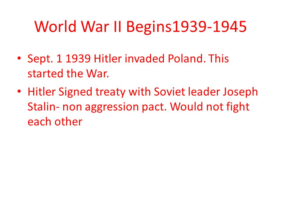 World War II Begins1939-1945 Sept. 1 1939 Hitler invaded Poland. This started the War.
