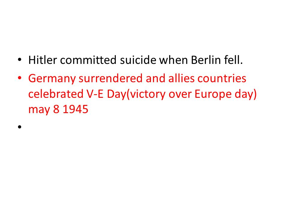 Hitler committed suicide when Berlin fell.