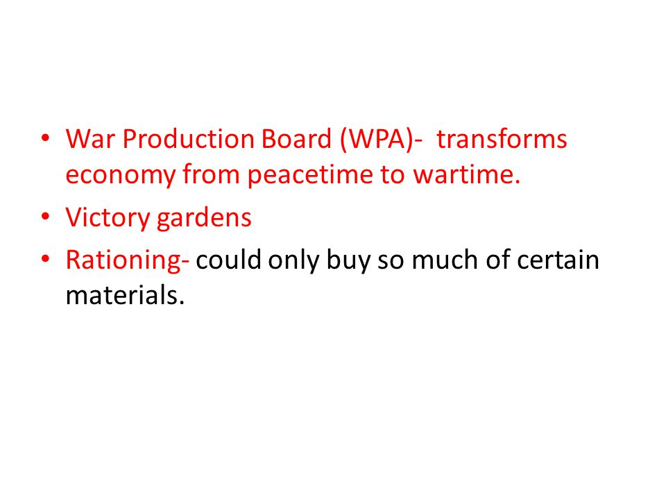 War Production Board (WPA)- transforms economy from peacetime to wartime.
