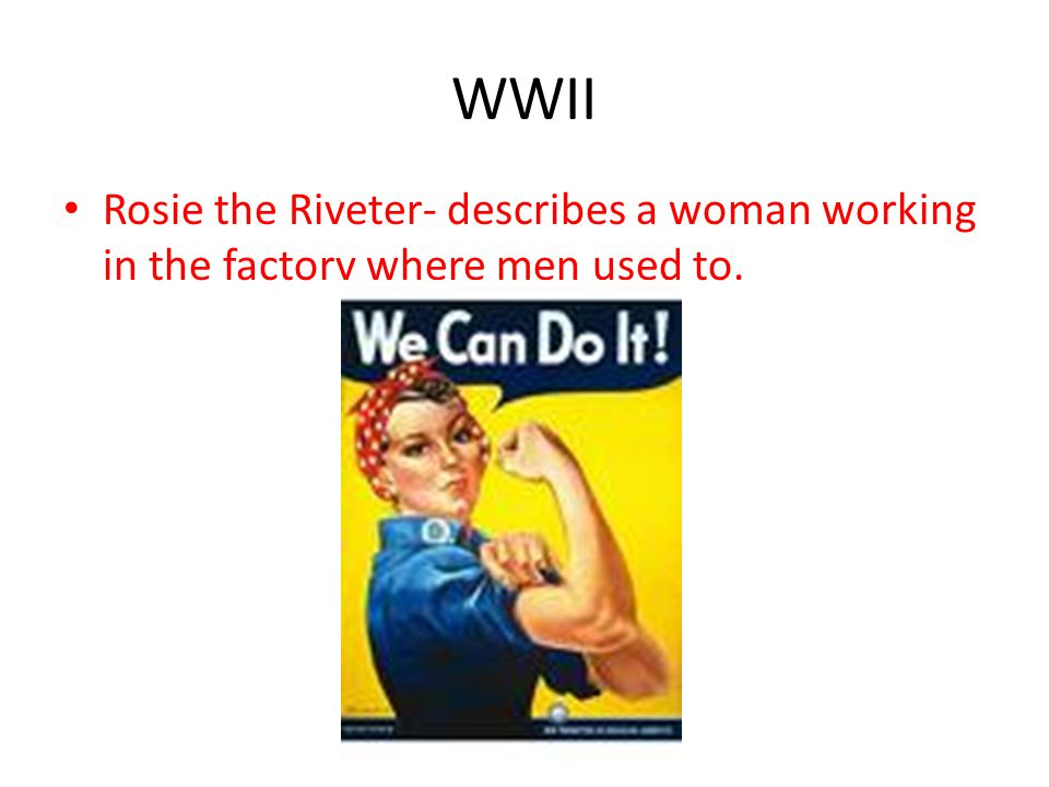 WWII Rosie the Riveter- describes a woman working in the factory where men used to.
