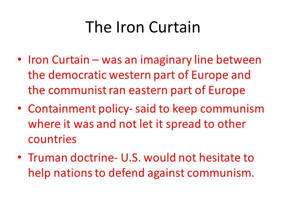 The Iron Curtain Iron Curtain – was an imaginary line between the democratic western part of Europe and the communist ran eastern part of Europe.