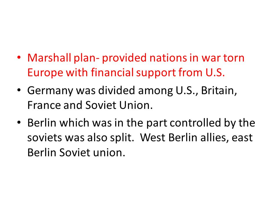 Marshall plan- provided nations in war torn Europe with financial support from U.S.