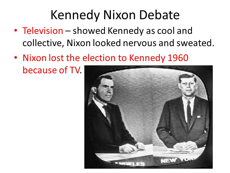 Kennedy Nixon Debate Television – showed Kennedy as cool and collective, Nixon looked nervous and sweated.