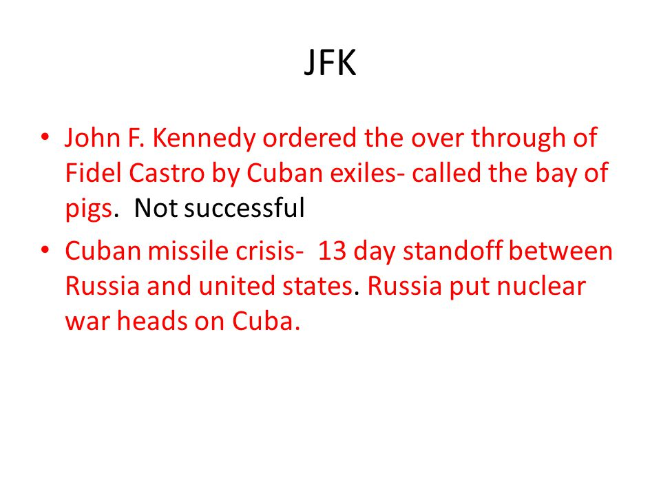 JFK John F. Kennedy ordered the over through of Fidel Castro by Cuban exiles- called the bay of pigs. Not successful.