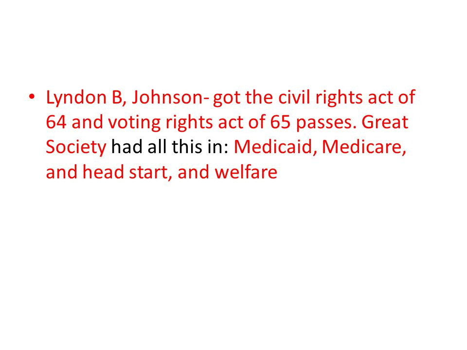 Lyndon B, Johnson- got the civil rights act of 64 and voting rights act of 65 passes.